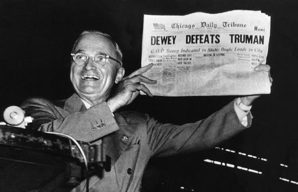 1948 seçiminde anketlerin ve manşetlerin aksine, büyük bir sürprizle ABD Başkanı seçilen Harry Truman, seçim günü 'Dewey Truman'ı yendi' manşetiyle çıkan Chicago Tribune gazetesinin manşetini gazetecilere keyifle gösterirken, 'biz öyle duymadık' diye takıldı.
